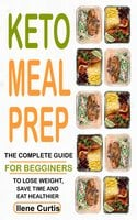 Keto Meal Prep: The Complete Guide For Beginners To Lose Weight, Save Time And Eat Healthier - Ilene Curtis