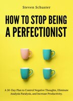 How to Stop Being a Perfectionist: A 30-Day Plan to Control Negative Thoughts, Eliminate Analysis Paralysis and Increase Productivity - Steven Schuster