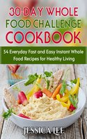 30-Day Whole Food Challenge Cookbook: 54 Everyday Fast and Easy Instant Whole Food Recipes for Healthy Living - Jessica Lee