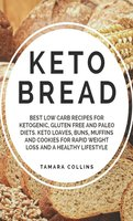 Keto Bread: Best Low Carb Recipes for Ketogenic, Gluten Free and Paloe Diets. Keto Loaves, Buns, Muffins and Cookies for Rapid Weight Loss and A Healthy Lifestyle - Tamara Collins