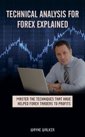 Technical Analysis for Forex Explained: Master The Techniques That Have Helped Forex Traders To Profits - Wayne Walker
