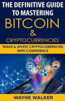 The Definitive Guide To Mastering Bitcoin & Cryptocurrencies: Trade And Invest Cryptocurrencies With Confidence - Wayne Walker