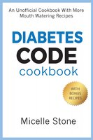 Diabetes Code Cookbook: An Unofficial Cookbook With More Mouth Watering Recipes - Micelle Stone