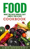 Food What the Heck Should I Eat?: Simple, Fun & Easy Cookbook - Amy Avocado