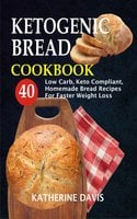 Ketogenic Bread Cookbook: 40 Low Carb, Keto Compliant, Homemade Bread Recipes For Faster Weight Loss - Katherine Davis