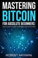 Mastering Bitcoin For Absolute Beginners: The Ultimate Guide To Bitcoin And The Future - Robert Akiyama