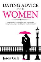 Dating Advice For Women: The Blueprint To Get The Perfect Man. Learn The Best Dating Secretes, Expert Tips & Capture Your Perfect Match! - Jason Gale