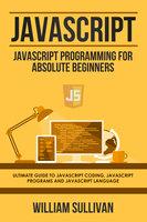 Javascript: Javascript Programming For Absolute Beginners: Ultimate Guide To Javascript Coding, Javascript Programs And Javascript Language - William Sullivan
