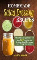 Homemade Salad Dressing Recipes: A Salad Dressings Cookbook With 127 Healthy And Creative Salad Dressings And Vinaigrette recipes - Allison Barnes