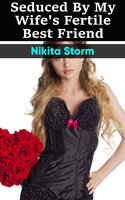 Seduced by my Wife's Fertile Best Friend: Older Man Younger Woman Breeding Bareback Erotica - Nikita Storm