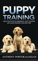 Puppy Training: Train your puppy in obedience, potty training and leash training in record time - Anthony Portokaloglou