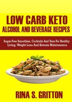 Low Carb Keto Alcohol and Beverages Recipes: Sugar-Free Smoothies, Cocktails, and Teas for Healthy Living, Weight Loss, and Ketosis Maintenance - Rina S. Gritton