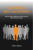 Leading Self and Others: How to make a difference where you are with what you've got - Tim Shaw