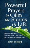 Powerful Prayers To Calm The Storms Of Life: Find Peace And Rest, Overcome Anxiety And Receive God's Strength For Difficult Times - Toyin Omoyeni