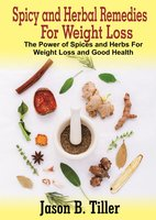 Spicy and Herbal Remedies for Weight Loss: The Power of Spices and Herbs for Weight Loss and Good Health - Jason B. Tiller