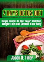 7 Days Detox Diet: Simple Recipes to Beat Sugar Addiction, Weight Loss and Cleanse Your Body - Jason B. Tiller