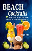Beach Cocktails: 75 Drinks, Tiki Cocktails And Snacks To Savor At The Beach Or Anywhere - Douglas Shaw
