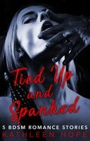Tied Up and Spanked: 5 BDSM Romance Stories - Kathleen Hope