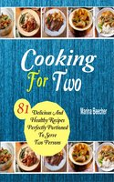 Cooking For Two: 81 Delicious And Healthy Recipes Perfectly Portioned To Serve Two Persons - Marina Beecher