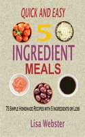 Quick and Easy 5 Ingredient Meals: 75 Simple Homemade Recipes with 5 Ingredients or Less - Lisa Webster