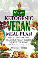 30 Day Ketogenic Vegan Meal Plan:Best 90 Healthy and Delicious Vegan Recipes to Help You Enjoy Ideal Keto Lifestyle - Michele Ferris