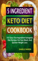 5 Ingredient Keto Diet Cookbook:103 Easy Five-Ingredient Ketogenic Diet Recipes For Fast Meals And Quicker Weight Loss - Danielle Warren