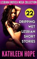 Lesbian Erotica Mega Collection: 22 Dripping Wet Lesbian Short Stories - Kathleen Hope