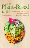 The Plant-Based Diet CookBook: 100 Healthy & Easy To Cook Plant-Based Nutrition Recipes For Beginners - Marg D. Wright