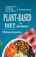 Plant Based Diet For Beginners: 100 Recipes And Complete Guide To Eating A Whole Food, Plant-Based Diet And Living Healthy - Alessandro Devante