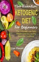 The Essential Ketogenic Diet For Beginners: The Complete Low-Carb, Weight Loss And Healthy Keto Diet Cookbook - Lisa Daniel