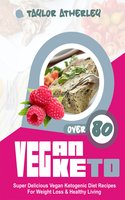Vegan Keto: 80+ Super Delicious Vegan Ketogenic Diet Recipes For Weight Loss & Healthy Living - Taylor Atherley