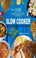 Slow Cooker Cookbook: Over 110 Healthy Slow Cooker Recipes Book For Food Enthusiasts - Shiela White