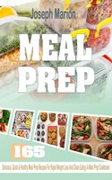 Meal Prep: 165 Delicious, Quick & Healthy Meal Prep Recipes For Rapid Weight Loss And Clean Eating (A Meal Prep Cookbook) - Joseph Marion