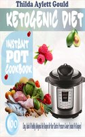 Ketogenic Diet Instant Pot Cookbook: 100 Easy, Quick & Healthy Ketogenic Diet Recipes For Your Electric Pressure Cooker (Instant Pot Recipes) - Thilda Aylett Gould