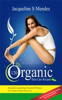 120 Organic Skin Care Recipes: Homemade Aromatherapy Essential Oil Recipes For Complete Natural Body Care. Make Your Own Body Scrubs, Body Butters, Shampoos, Lotions, Bath Recipes And Masks. (organic body ... homemade body butter, body care recipes) - Jacqueline S Mendez