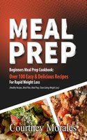 Meal Prep: Beginners Meal Prep Cookbook: Over 100 Easy & Delicious Recipes For Rapid Weight Loss (Healthy Recipes, Meal Plan, Meal Prep, Clean Eating, Weight Loss) - Courtney Morales