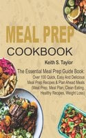 Meal Prep Cookbook: The Essential Meal Prep Guide Book: Over 100 Quick, Easy And Delicious Meal Prep Recipes & Plan Ahead Meals (Meal Prep, Meal Plan, Clean Eating, Healthy Recipes, Weight Loss) - Keith S. Taylor
