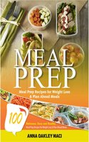 Meal Prep: 100 Delicious, Easy, And Healthy Meal Prep Recipes For Weight Loss & Plan Ahead Meals (Meal Planning, Batch Cooking, Clean Eating & Meal Plan Recipes) - Anna Oakley Maci