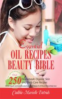 Essential Oil Recipes Beauty Bible: Over 250 Homemade Organic Skin And Body Care Recipes (Herbal, Organic and Aromatherapy Essential Oil Recipes For All-Round Natural Body Care) - Cadhla Marielle Davids