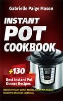 Instant Pot Cookbook: 130 Best Instant Pot Dinner Recipes (Electric Pressure Cooker Recipes, Instant Pot Recipes, Instant Pot Obsession Cookbook) - Gabrielle Paige Mason