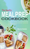 The Healthy Meal Prep Cookbook: Essential, Fast And Easy To Cook Meal Prep Recipes (A Weight Loss, Clean Eating And Healthy Cookbook Guide For Meal Prep Beginners) - Blanche Sanders