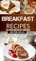 Breakfast Recipes: Delicious Breakfast Cookbook - Jacob Mills