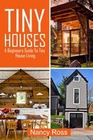 Tiny Houses: A Beginners Guide To Tiny House Living - Nancy Ross