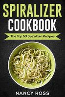 Spiralizer Cookbook: The Top 53 Spiralizer Recipes - Nancy Ross