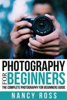 Photography: The Complete Photography For Beginners Guide - Nancy Ross