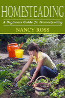 Homesteading: A Beginners Guide To Homesteading - Nancy Ross