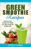 Green Smoothie: Delicious Green Smoothies for Weight Loss, More Energy and Healthier Skin - Nicole Evans