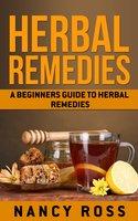 Herbal Remedies: A Beginners Guide To Herbal Remedies - Nancy Ross