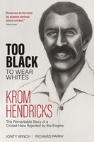 Too Black to Wear White: The Remarkable Story of Krom Hendricks, a Cricket Hero Rejected by the Empire - Richard Parry