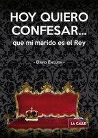 Hoy quiero confesar... que mi marido es el Rey - David Enguita